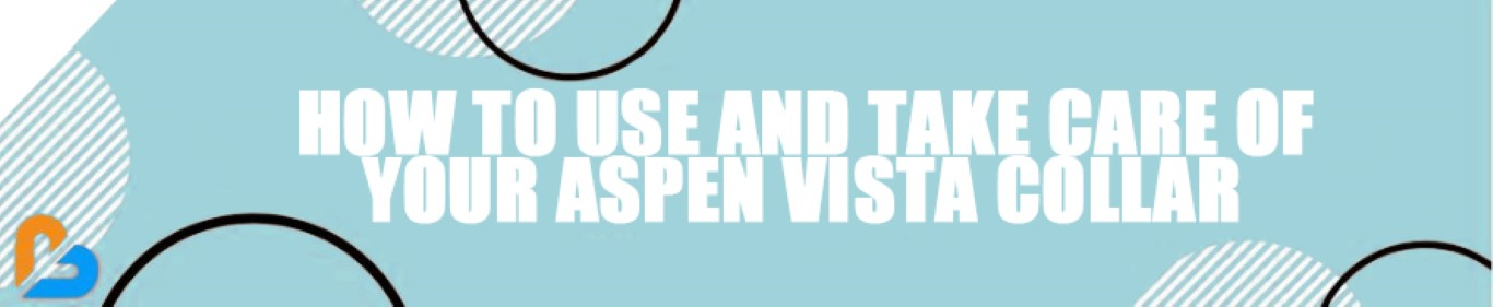 How to Use and Take Care of Your Aspen Vista® Collar
